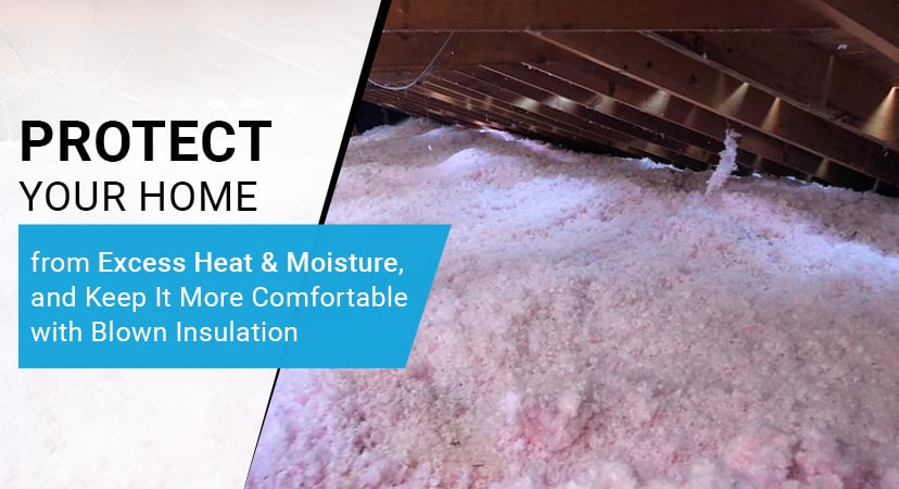 Protect Your Home from Excess Heat & Moisture, and Keep It More Comfortable with Blown Insulation