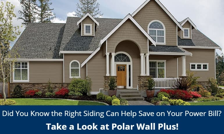 Did You Know the Right Siding Can Help Save on Your Power Bill? Take a Look at Polar Wall Plus!