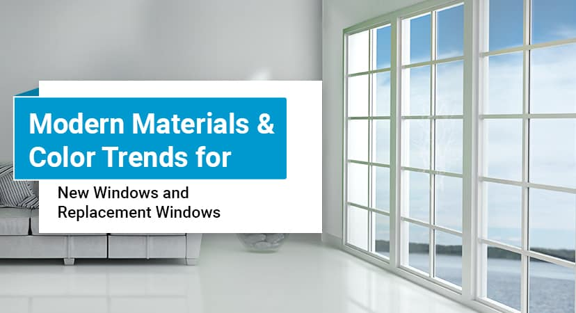 Modern Materials & Color Trends for New Windows and Replacement Windows
