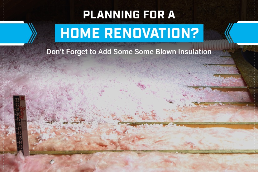 Planning for a Home Renovation? Don't Forget to Add Some Blown Insulation