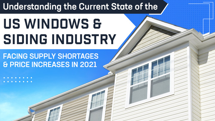Understanding the Current State of the US Windows & Siding Industry: Facing Supply Shortages & Price Increases in 2021