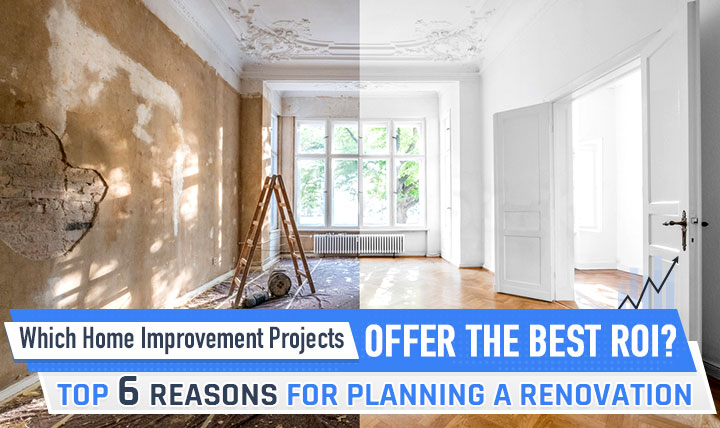 Which Home Improvement Projects Offer the Best ROI? Top 6 Reasons for Planning a Renovation